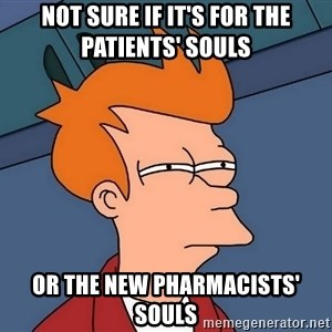 Futurama Fry - Not sure if it's for the patients' souls Or the new pharmacists' souls