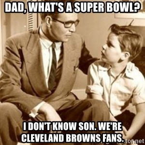 father son  - Dad, what's a super bowl? I don't know son. we're Cleveland Browns fans.