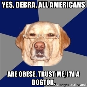 Racist Dawg - Yes, Debra, all Americans are obese. Trust me, I'm a Dogtor.