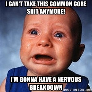 Crying Baby - I can't take this common core shit anymore! I'm gonna have a nervous breakdown