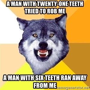Courage Wolf - A man with twenty-one teeth tried to rob me A man with six teeth ran away from me