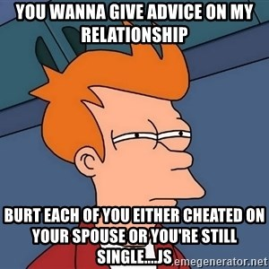 Futurama Fry - You wanna give advice on my relationship  Burt each of you either cheated on your spouse or you're still single....JS