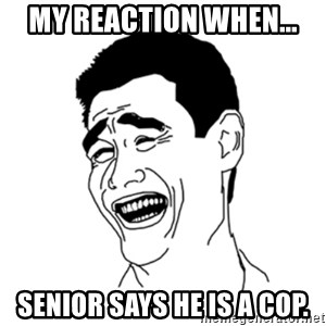 FU*CK THAT GUY - My reaction when... Senior says he is a cop.