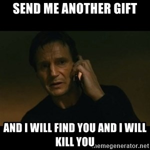 liam neeson taken - Send me another gift And I will find you and I will kill you