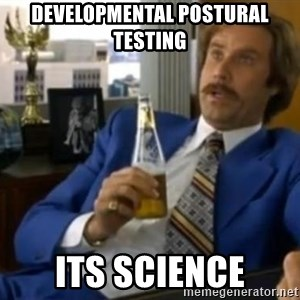 That escalated quickly-Ron Burgundy - Developmental postural testing Its science