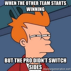 Futurama Fry - When the other team starts winning BUT THE PRO DIDN'T SWITCH sides