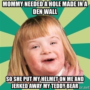 Retard girl - Mommy needed a hole made in a den wall So she put my helmet on me and jerked away my teddy bear
