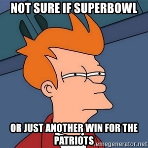 Futurama Fry - not sure if superbowl or just another win for the patriots