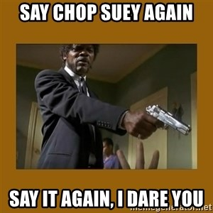 say what one more time - say chop suey again say it again, i dare you