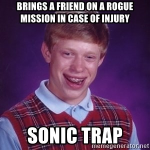 Bad Luck Brian - brings a friend on a rogue mission in case of injury Sonic Trap