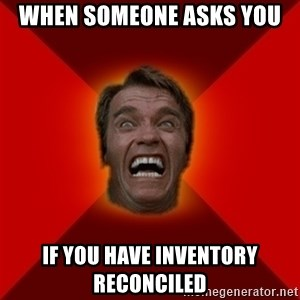 Angry Arnold - when someone asks you if you have inventory reconciled