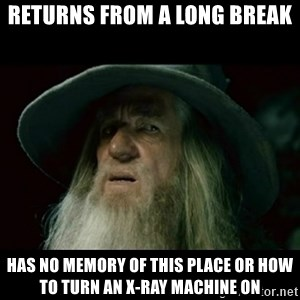 no memory gandalf - Returns from a long break Has no memory of this place or how to turn an x-ray machine on
