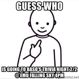 Guess who ? - Guess who Is going to BASO's Trivia night 2/2 @ EMU Falling Sky 4pm