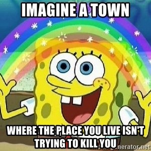 Imagination - imagine a town where the place you live isn't trying to kill you