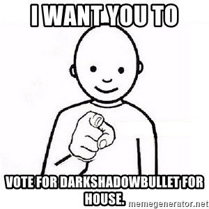GUESS WHO YOU - I want you to  Vote for Darkshadowbullet for house.