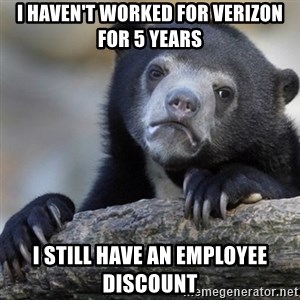 Confession Bear - I haven't worked for Verizon for 5 years I still have an employee discount