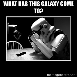 Sad Trooper - What has this Galaxy come to?