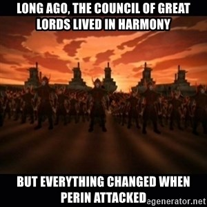 until the fire nation attacked. - long ago, the council of great lords lived in harmony but everything changed when perin attacked