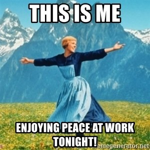 Sound Of Music Lady - This is me Enjoying peace at work tonight!