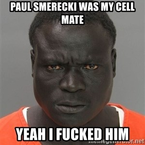 Jailnigger - Paul Smerecki was my cell mate Yeah I fucked him