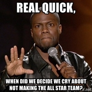Kevin Hart - Real quick, When did we decide we cry about not making the All Star team?