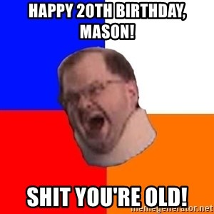 Tourettes Guy - Happy 20th birthday, Mason!  Shit You're old!