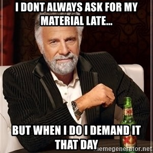 The Most Interesting Man In The World - I dont always ask for my material late... but when i do i demand it that day
