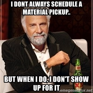 The Most Interesting Man In The World - I dont always schedule a material pickup.. but when i do, i don't show up for it