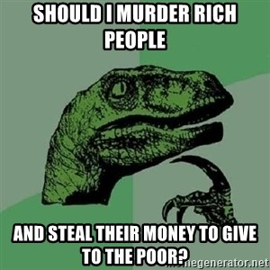 Philosoraptor - Should I murder rich people and steal their money to give to the poor?