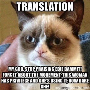 Grumpy Cat  - Translation My god, stop praising Edie dammit! Forget about the movement, this woman has privilege and she's using it, how dare she!