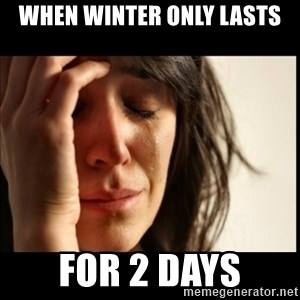 First World Problems - when winter only lasts for 2 days
