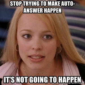 mean girls - Stop trying to make auto-answer happen It's not going to happen
