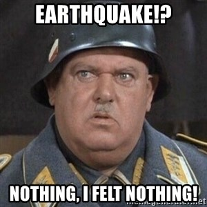 Sergeant Schultz - Earthquake!? Nothing, I felt nothing!