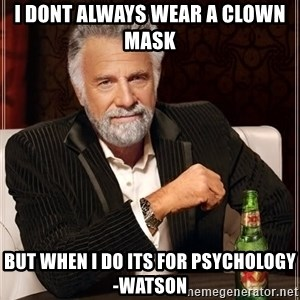 The Most Interesting Man In The World - I dont always wear a clown mask  but when i do its for psychology  -watson