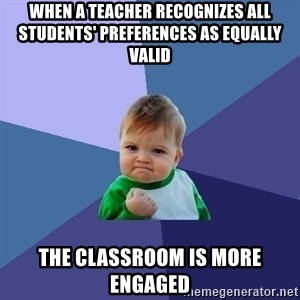 Success Kid - When a teacher recognizes all students' preferences as equally valid the classroom is more engaged