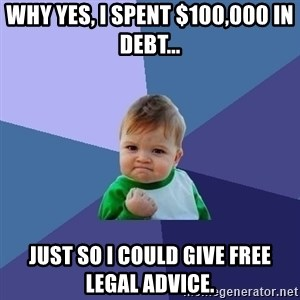 Success Kid - why yes, I spent $100,000 in debt... just so I could give free legal advice.