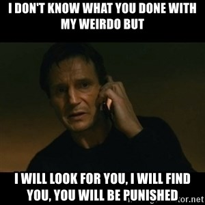 liam neeson taken - I don't know what you done with my weirdo but I will look for you, I will find you, you will be punished