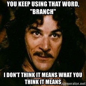 """You keep using that word, I don't think it means what you think it means - You keep using that word, """"branch"""" I don't think it means what you think it means"""