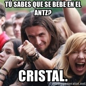 Ridiculously Photogenic Metalhead - Tú sabes que se bebe en el Antz?  Cristal.