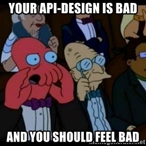 You should Feel Bad - YOUR API-DESIGN IS BAD AND YOU SHOULD FEEL BAD