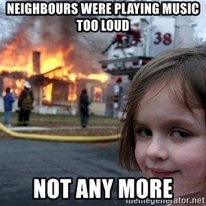 Disaster Girl - neighbours were playing music too loud not any more