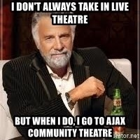 I don't always guy meme - I don't always take in live theatre But when I do, I go to Ajax Community Theatre