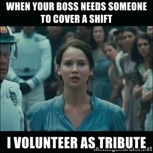 I volunteer as tribute Katniss - When your boss needs someone to cover a shift  I volunteer as tribute
