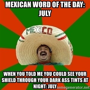Successful Mexican - Mexican word of the day: July When you told me you could see your shield through your dark ass tints at night: July