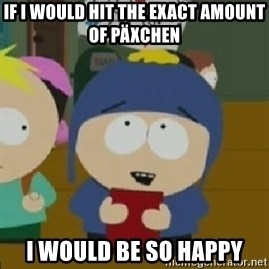 Craig would be so happy - If i would hit the exact amount of päxchen i would be so happy