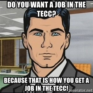 Archer - Do you want a job in the TECC? Because that is how you get a job in the TECC!