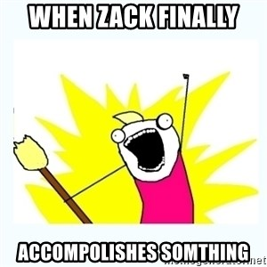 All the things - When zack finally  accompolishes somthing