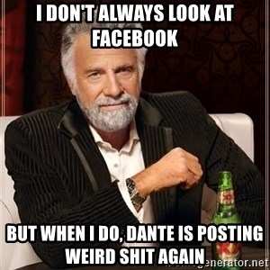 The Most Interesting Man In The World - I don't always look at facebook but when i do, Dante is posting weird shit again