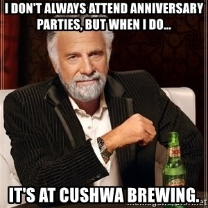 The Most Interesting Man In The World - I don't always attend anniversary parties, but when I do... it's at Cushwa Brewing.
