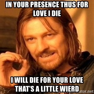 One Does Not Simply - In your Presence thus for love I die  I will die for your love      That's a little Wierd